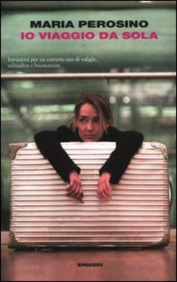 Io viaggio da sola - Maria Perosino  
