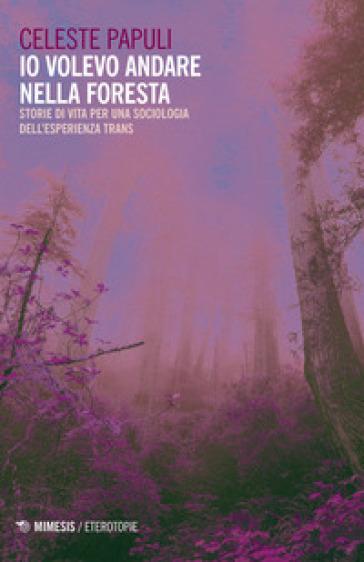 Io volevo andare nella foresta. Storie di vita per una sociologia dell'esperienza trans - Celeste Papuli |