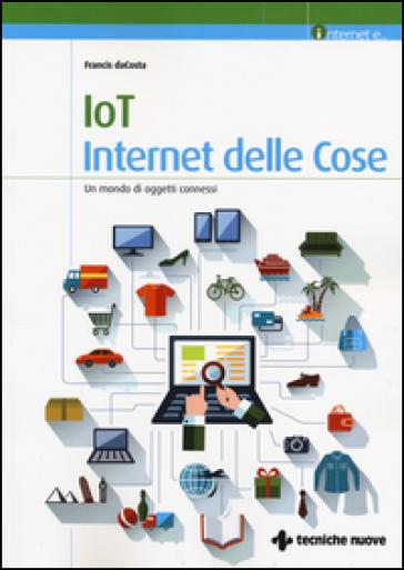 IoT. Internet delle cose. Un mondo di oggetti connessi - Francis daCosta  