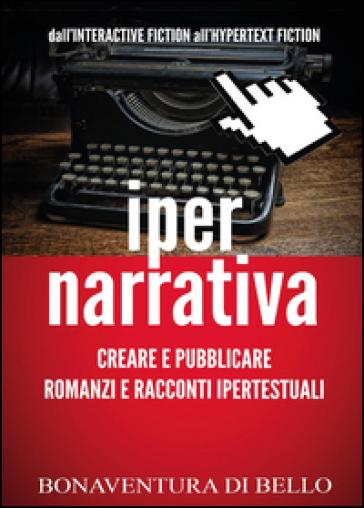 Iper-narrativa: creare e pubblicare romanzi e racconti ipertestuali - Bonaventura Di Bello |