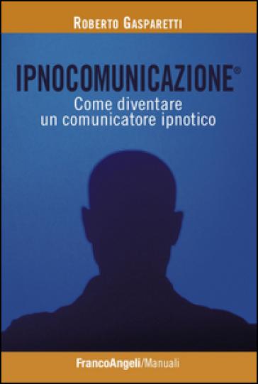 Ipnocomunicazione®. Come diventare un comunicatore ipnotico - Roberto Gasparetti   Thecosgala.com