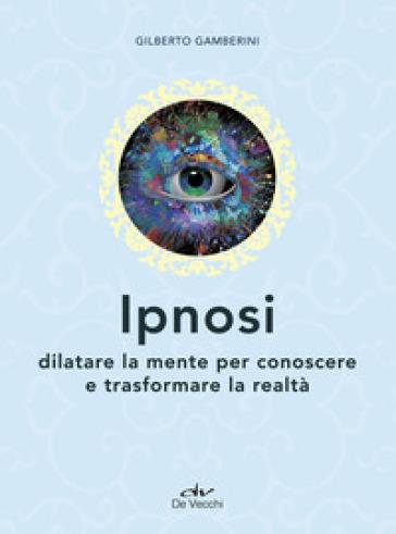 Ipnosi. Dilatare la mente per conoscere e trasformare la realtà - Gilberto Gamberini |