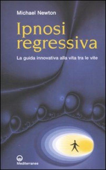 Ipnosi regressiva. La guida innovativa alla vita tra le vite