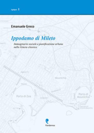 Ippodamo di Mileto. Immaginario sociale e pianificazione urbana nella Grecia classica - Emanuele Greco |