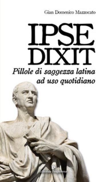 Ipse dixit. Pillole di saggezza latina ad uso quotidiano - Gian Domenico Mazzocato |