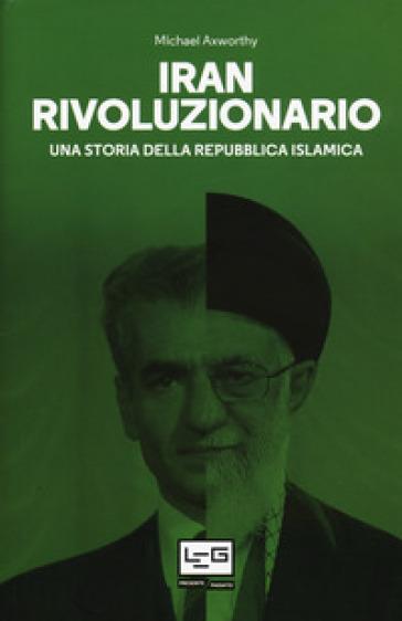 Iran rivoluzionario. Una storia della Repubblica islamica - Michael Axworthy |