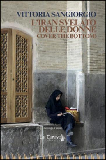 L'Iran svelato delle donne. Cover the bottom! - Vittoria Sangiorgio |