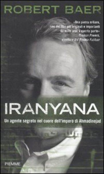 Iranyana. Un agente segreto nel cuore dell'impero di Ahmadinejad - Robert Baer | Rochesterscifianimecon.com