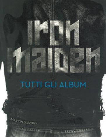 Iron Maiden. Tutti gli album. Ediz. illustrata - Martin Popoff |
