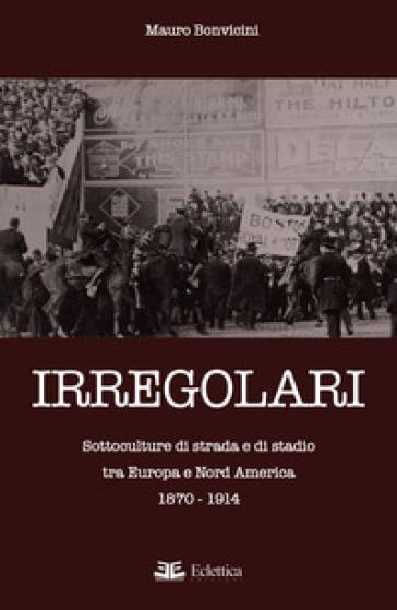 Irregolari. Sottoculture di strada e di stadio tra Europa e Nord America 1870-1914 - Mauro Bonvicini  