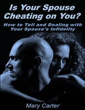 Is Your Spouse Cheating On You?: How to Tell and Dealing With Your Spouse s Infidelity