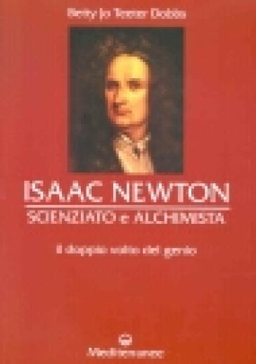Isaac Newton scienziato e alchimista. Il doppio volto del genio - Betty J. T. Dobbs |