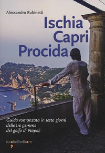 Ischia Capri Procida. Guida romanzata in sette giorni delle tre gemme del Golfo di Napoli - Alessandro Rubinetti | Ericsfund.org