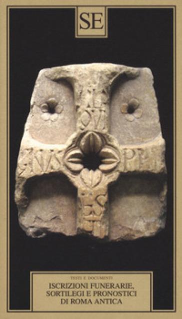 Iscrizioni funerarie, sortilegi e pronostici di Roma antica. Testo latino a fronte