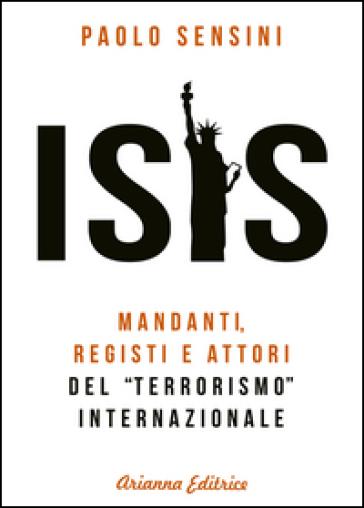 Isis. Mandanti, registi e attori del «terrorismo» internazionale - Paolo Sensini | Jonathanterrington.com