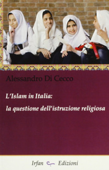 L'Islam in Italia. La questione dell'istruzione religiosa - Alessandro Di Cecco |