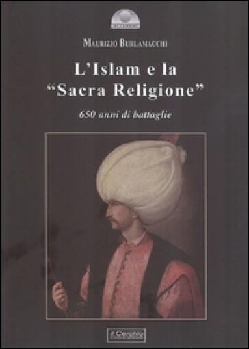 L'Islam e la «Sacra religione». 650 anni di battaglie - Maurizio Burlamacchi |