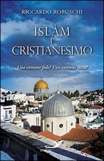 Islam e cristianesimo. Una comune fede? Una comune etica? - Riccardo Robuschi  