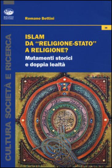 Islam da «religione-stato» a religione? Mutamenti storici e doppia lealtà - Romano Bettini |