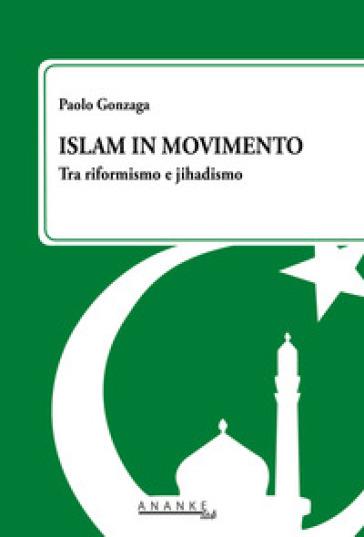 Islam in movimento. Tra riformismo e jihadismo - Paolo Gonzaga |