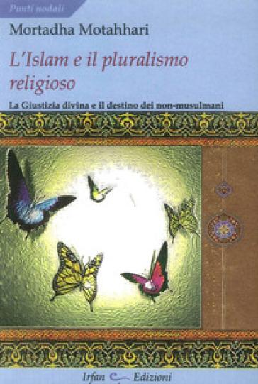 L'Islam e il pluralismo religioso. La giustizia divina e il destino dei non-musulmani - Mortaza Motahhari  