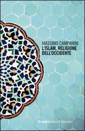 L'Islam, religione dell'Occidente - Massimo Campanini |