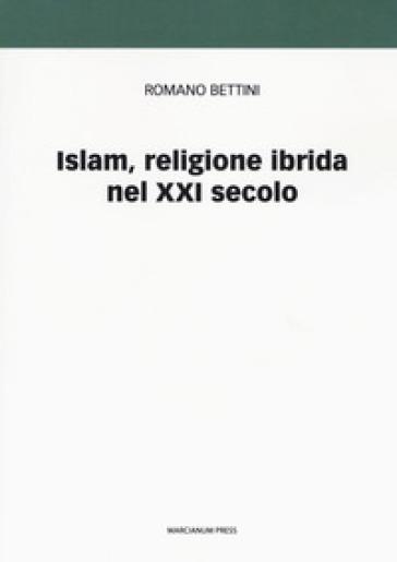 Islam, religione ibrida nel XXI secolo - Romano Bettini |