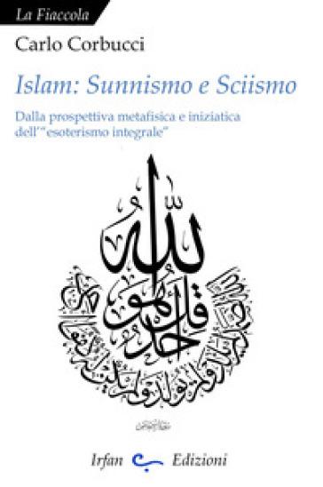 Islam: sunnismo e sciismo. Dalla prospettiva metafisica e iniziatica dell'«esoterismo integrale» - Carlo Corbucci |