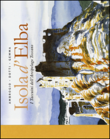 Isola d'Elba. I taccuini dell'arcipelago toscano - Andrea Ambrogio pdf epub