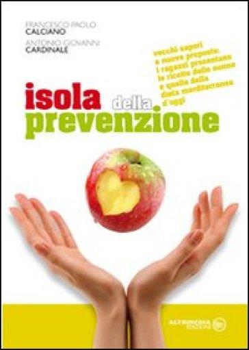 Isola della prevenzione. Vecchi sapori e nuove proposte. Le ricette delle nonne e quelle della dieta mediterranea d'oggi - Francesco P. Calciano pdf epub