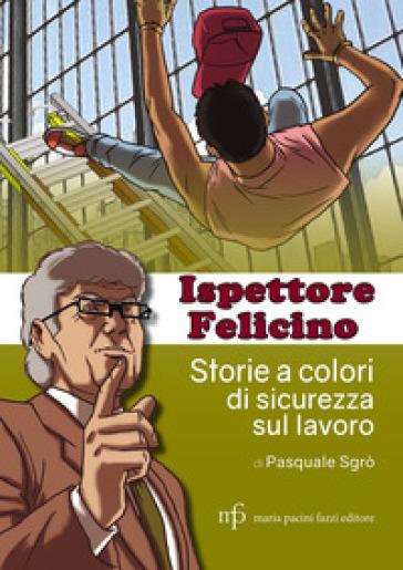 Ispettore Felicino. Storie a colori di sicurezza sul lavoro - Pasquale Sgrò |