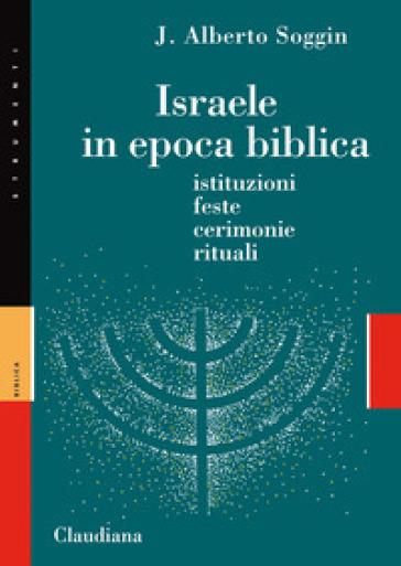 Israele in epoca biblica. Istituzioni, feste, cerimonie, rituali - J. Alberto Soggin  