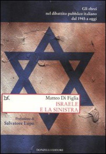 Israele e la sinistra. Gli ebrei nel dibattito pubblico italiano dal 1945 a oggi - Matteo Di Figlia |