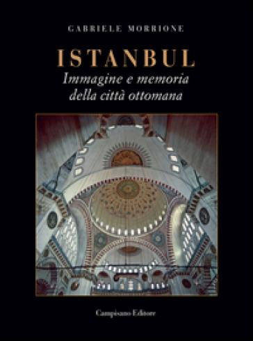 Istanbul. Immagine e memoria della città ottomana - Gabriele Morrione |