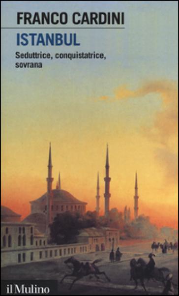 Istanbul. Seduttrice, conquistatrice, sovrana - Franco Cardini pdf epub