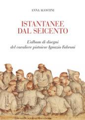 Istantanee dal Seicento. L'album di disegni del cavaliere pistoiese Ignazio Fabroni. Ediz....