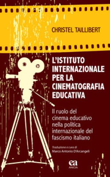 L'Istituto internazionale per la cinematografia educativa. Il ruolo del cinema educativo nella politica internazionale del fascismo italiano - Christel Taillibert | Thecosgala.com
