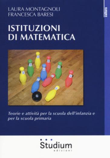Istituzioni di matematica. Teorie e attività per la scuola dell'infanzia e per la scuola primaria - Laura Montagnoli |