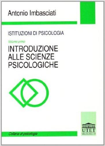 Istituzioni di psicologia. 1.Introduzione alle scienze psicologiche - Antonio Imbasciati  