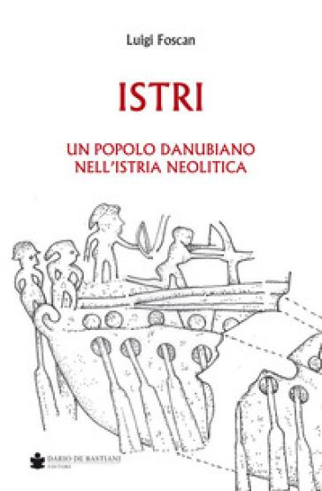 Istri. Un popolo danubiano nell'Istria neolitica - Luigi Foscan |