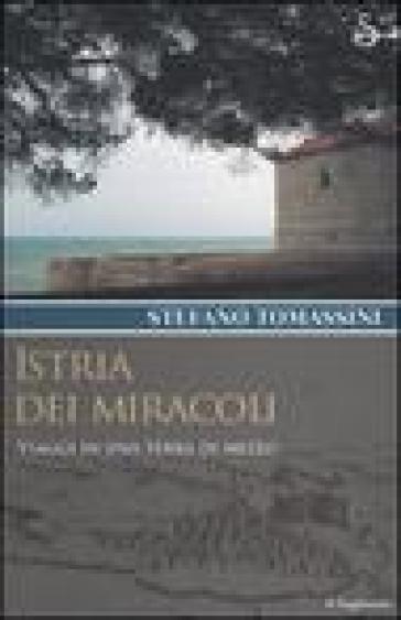 Istria dei miracoli. Viaggi in una terra di mezzo - Stefano Tomassini |