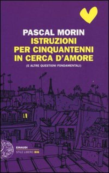 Istruzioni per cinquantenni in cerca d'amore (e altre questioni fondamentali) - Pascal Morin |