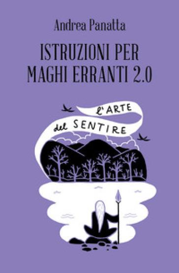 Istruzioni per maghi erranti 2.0. L'arte del sentire - Andrea Panatta |