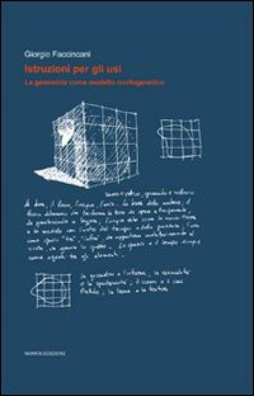 Istruzioni per gli usi. La geometria come modello morfogenetico - Giorgio Faccincani |