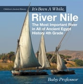 It s Been A While, River Nile : The Most Important River in All of Ancient Egypt - History 4th Grade   Children s Ancient History