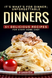 It s What s for Dinner; Unforgettable Dinners: 51 Delicious Recipes for Every Home Chef