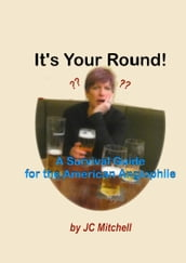 It s Your Round! A Survival Guide for the American Anglophile