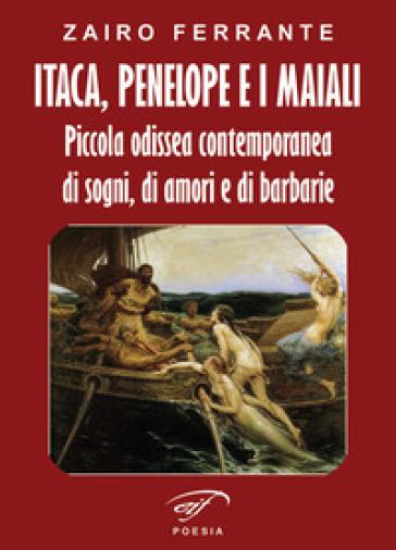 Itaca, Penelope e i maiali. Piccola odissea contemporanea di sogni, di amori e di barbarie - Zairo Ferrante |