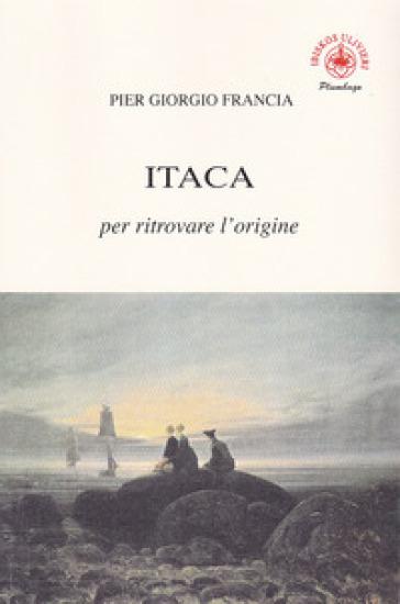 Itaca per ritrovare l'origine - Pier Giorgio Francia |