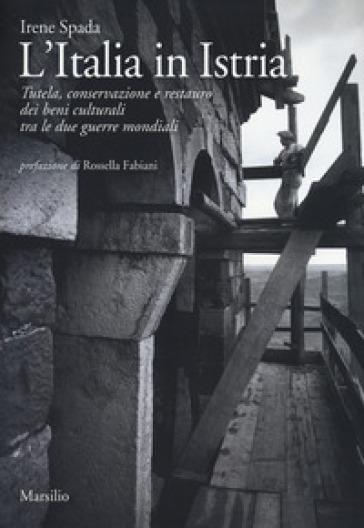 L'Italia in Istria. Tutela, conservazione e restauro dei beni culturali tra le due guerre mondiali - Irene Spada   Rochesterscifianimecon.com